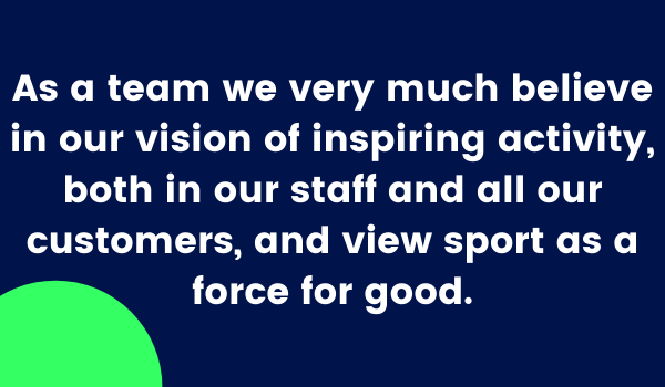 As a team we very much believe in our vision of inspiring activity, both in our staff and all our customers, and view sport as a force for good.