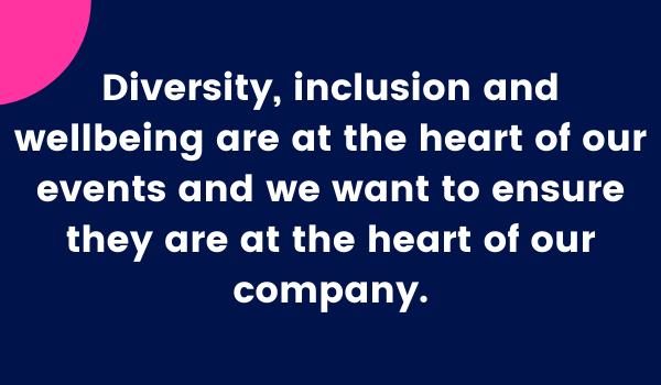 Diversity, inclusion and wellbeing are at the heart of our events and we want to ensure they are at the heart of our company.
