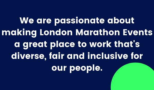 We are passionate about making London Marathon Events a great place to work that's diverse, fair and inclusive for our people.