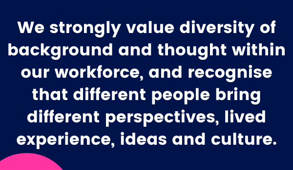 We strongly value diversity of background and thought within our workforce, and recognise that different people bring different perspectives, lived experience, ideas and culture.